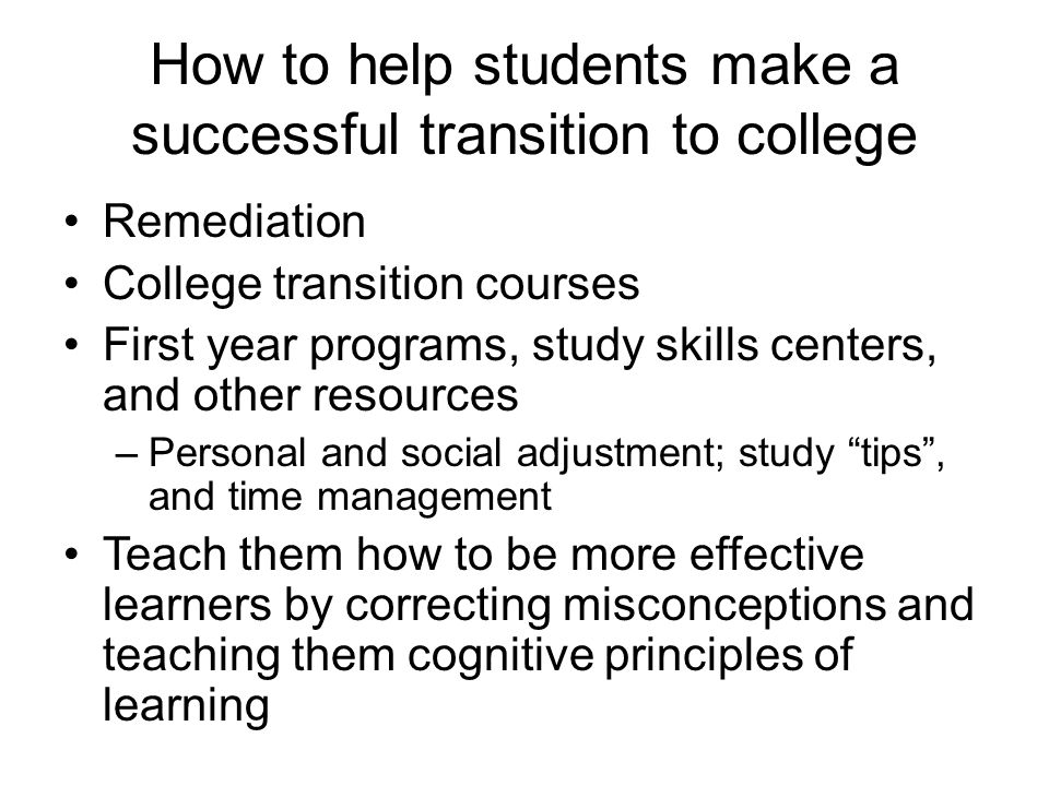 How to help students make a successful transition to college Remediation College transition courses First year programs, study skills centers, and oth