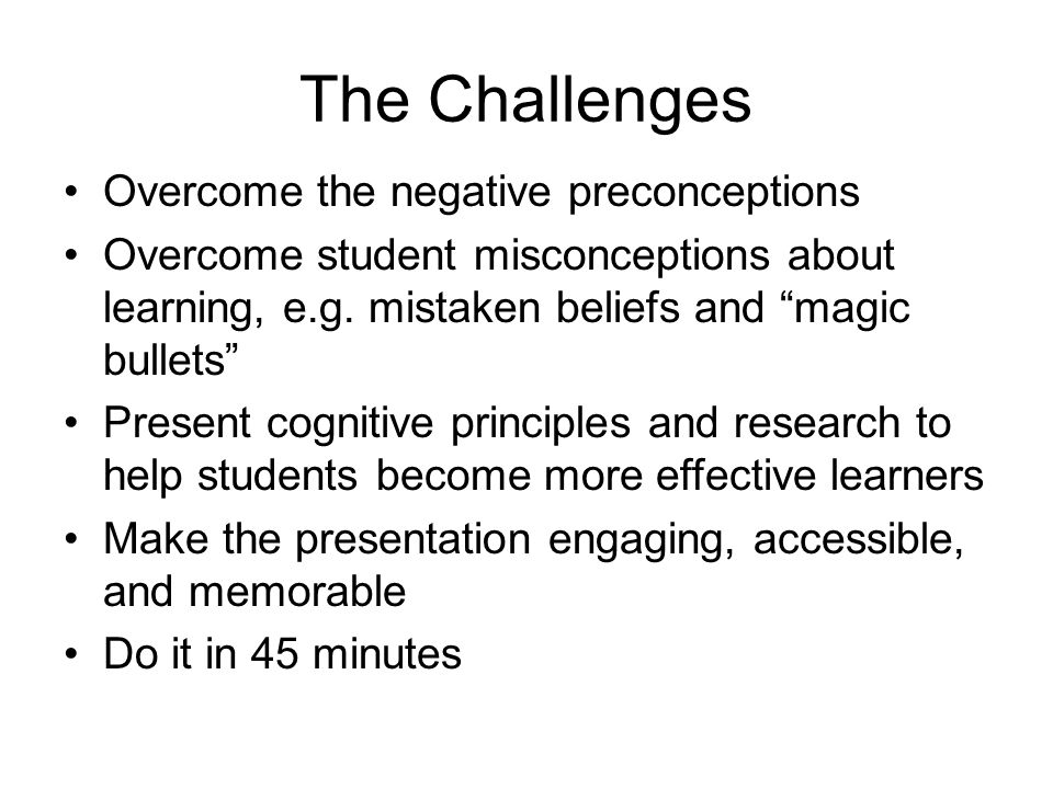 """The Challenges Overcome the negative preconceptions Overcome student misconceptions about learning, e.g. mistaken beliefs and """"magic bullets"""" Present"""