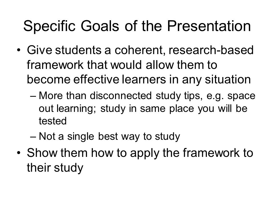 Specific Goals of the Presentation Give students a coherent, research-based framework that would allow them to become effective learners in any situat