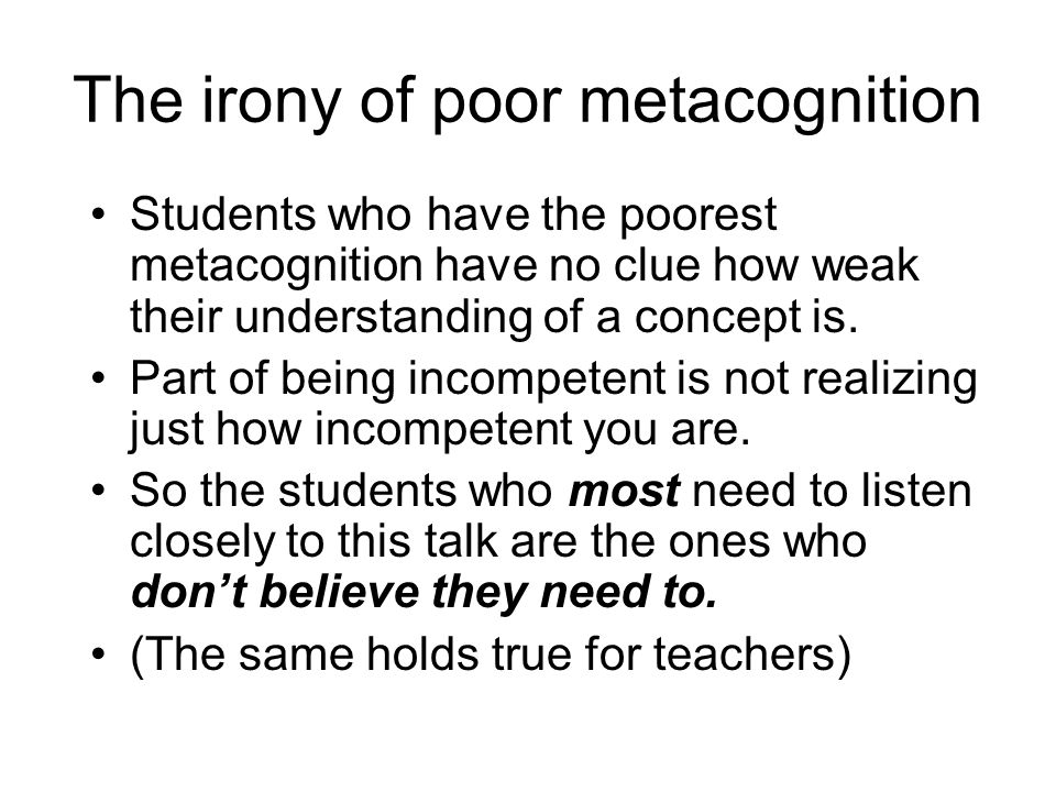 The irony of poor metacognition Students who have the poorest metacognition have no clue how weak their understanding of a concept is. Part of being i