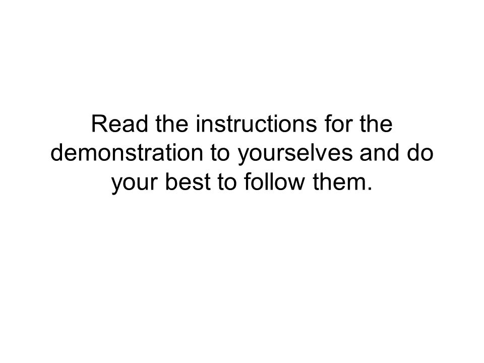 Read the instructions for the demonstration to yourselves and do your best to follow them.