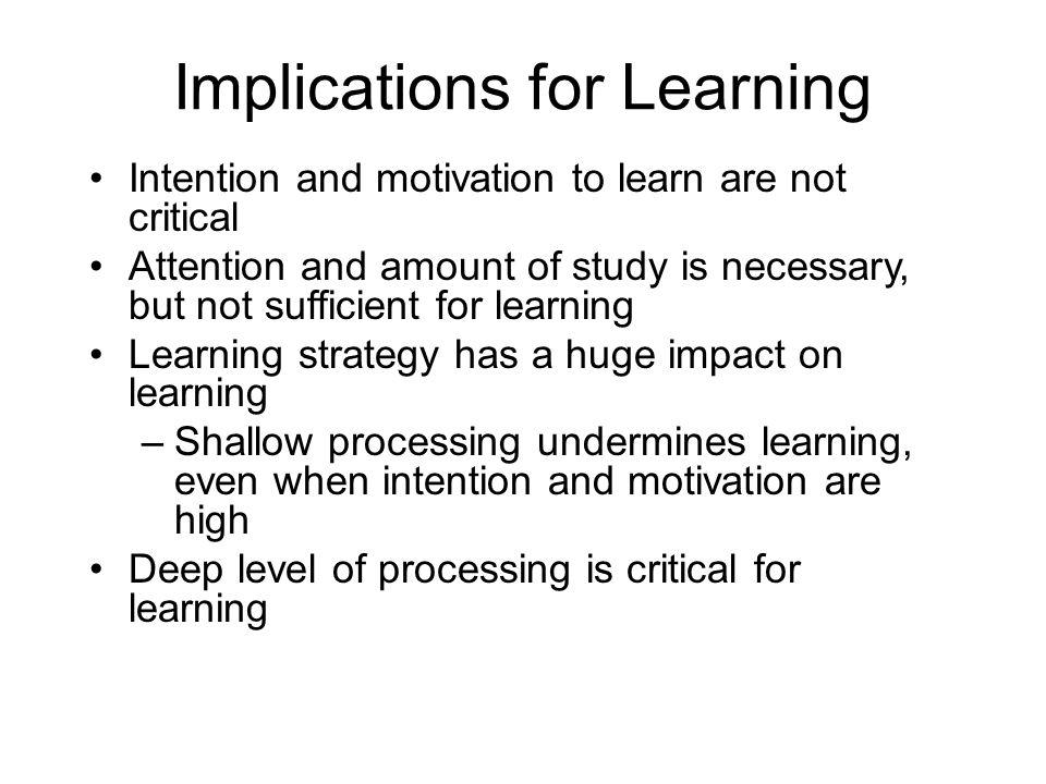 Implications for Learning Intention and motivation to learn are not critical Attention and amount of study is necessary, but not sufficient for learni