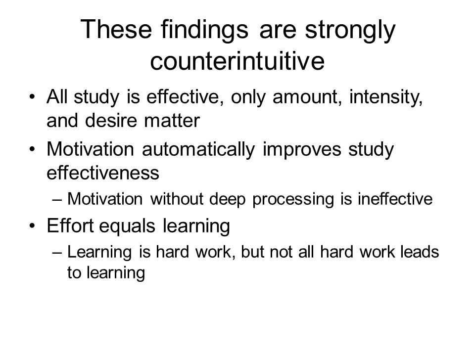These findings are strongly counterintuitive All study is effective, only amount, intensity, and desire matter Motivation automatically improves study