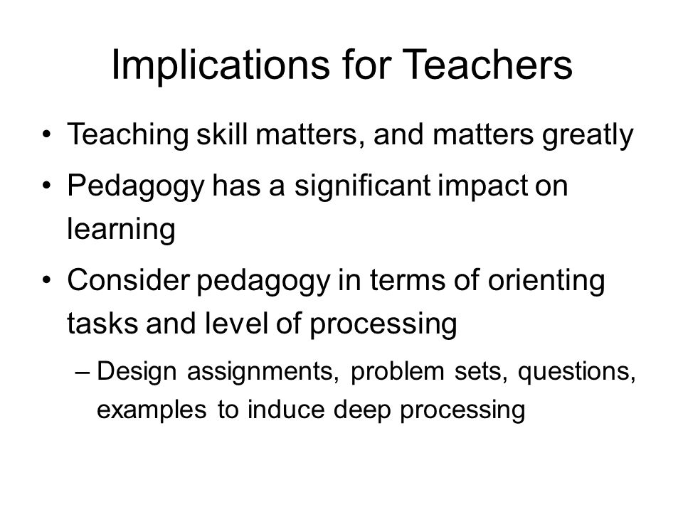 Implications for Teachers Teaching skill matters, and matters greatly Pedagogy has a significant impact on learning Consider pedagogy in terms of orie