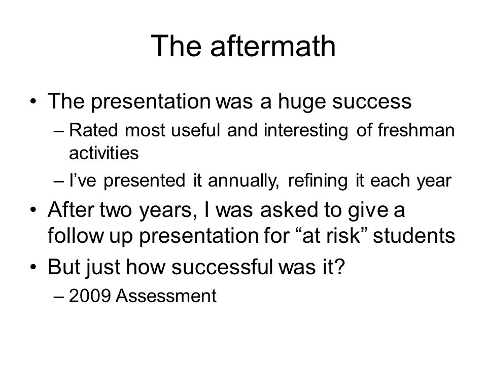 The aftermath The presentation was a huge success –Rated most useful and interesting of freshman activities –I've presented it annually, refining it e