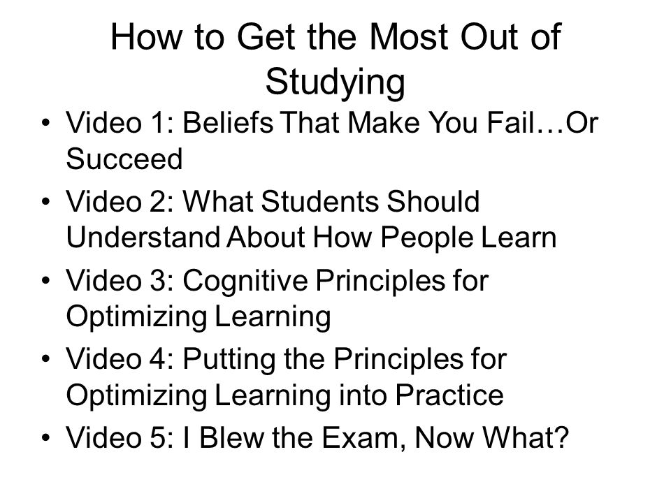 How to Get the Most Out of Studying Video 1: Beliefs That Make You Fail…Or Succeed Video 2: What Students Should Understand About How People Learn Vid