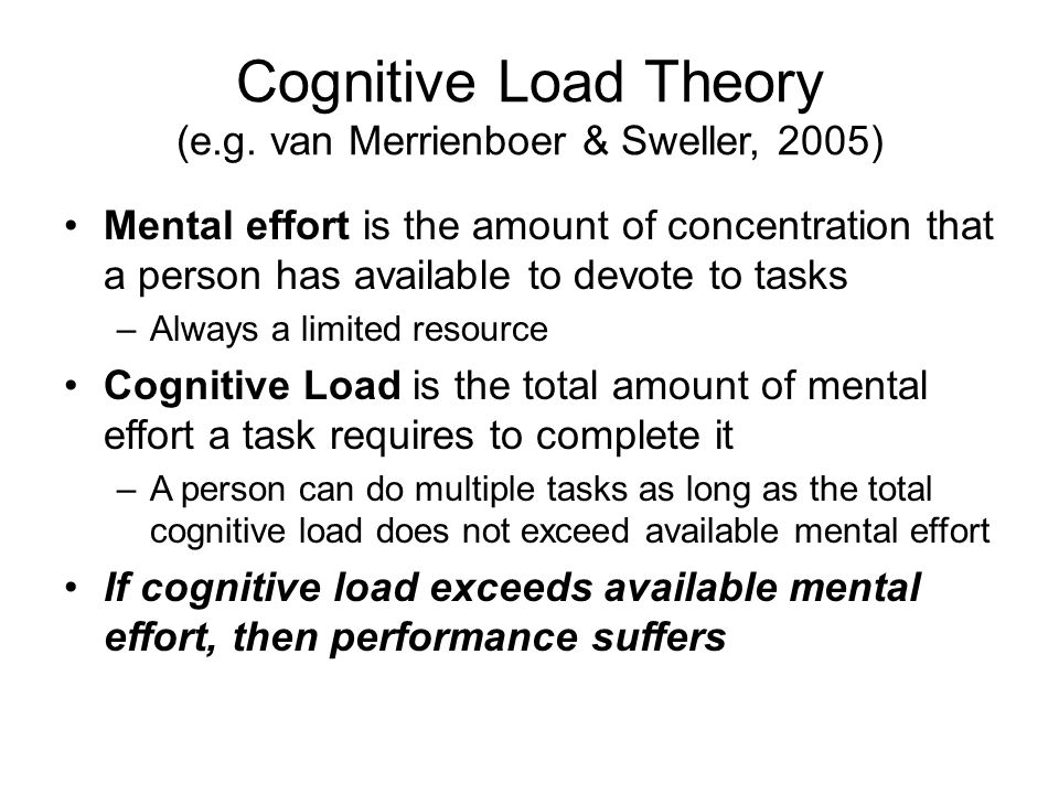Cognitive Load Theory (e.g. van Merrienboer & Sweller, 2005) Mental effort is the amount of concentration that a person has available to devote to tas