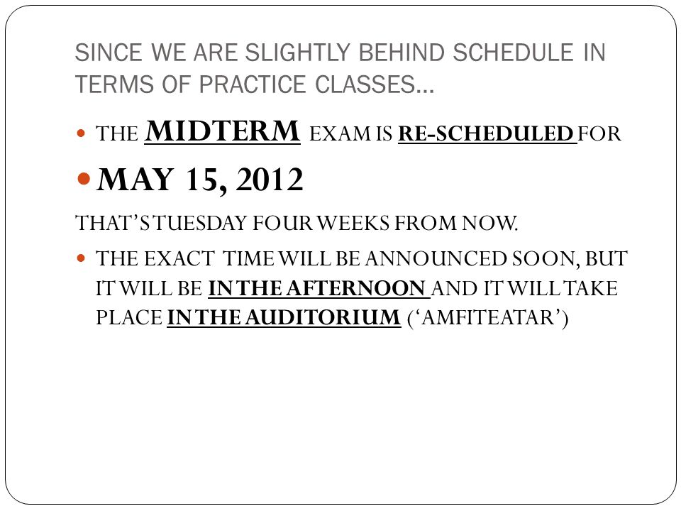 SINCE WE ARE SLIGHTLY BEHIND SCHEDULE IN TERMS OF PRACTICE CLASSES… THE MIDTERM EXAM IS RE-SCHEDULED FOR MAY 15, 2012 THAT'S TUESDAY FOUR WEEKS FROM NOW.