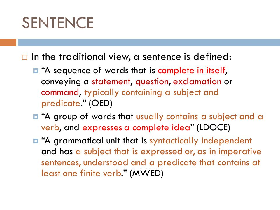 SENTENCE  In the traditional view, a sentence is defined:  A sequence of words that is complete in itself, conveying a statement, question, exclamation or command, typically containing a subject and predicate. (OED)  A group of words that usually contains a subject and a verb, and expresses a complete idea (LDOCE)  A grammatical unit that is syntactically independent and has a subject that is expressed or, as in imperative sentences, understood and a predicate that contains at least one finite verb. (MWED)