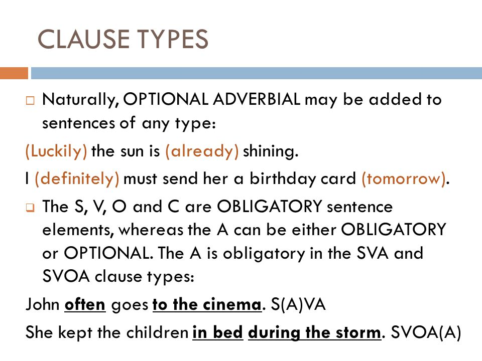 CLAUSE TYPES  Naturally, OPTIONAL ADVERBIAL may be added to sentences of any type: (Luckily) the sun is (already) shining.