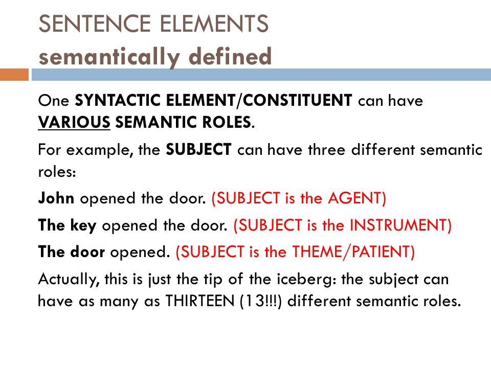 SENTENCE ELEMENTS semantically defined One SYNTACTIC ELEMENT/CONSTITUENT can have VARIOUS SEMANTIC ROLES.