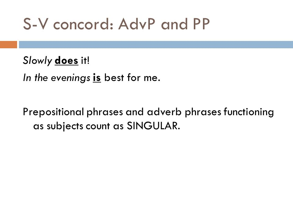 S-V concord: AdvP and PP Slowly does it.In the evenings is best for me.