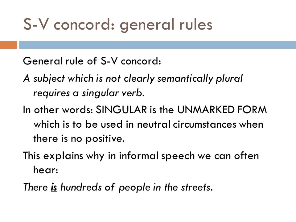 S-V concord: general rules General rule of S-V concord: A subject which is not clearly semantically plural requires a singular verb.