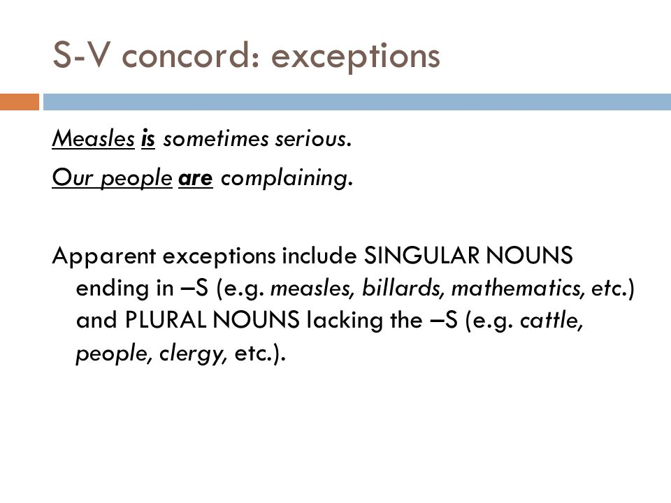 S-V concord: exceptions Measles is sometimes serious.