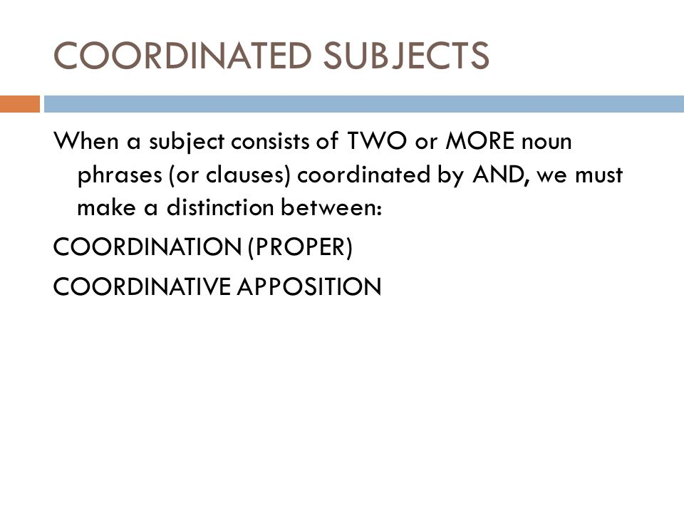 COORDINATED SUBJECTS When a subject consists of TWO or MORE noun phrases (or clauses) coordinated by AND, we must make a distinction between: COORDINATION (PROPER) COORDINATIVE APPOSITION
