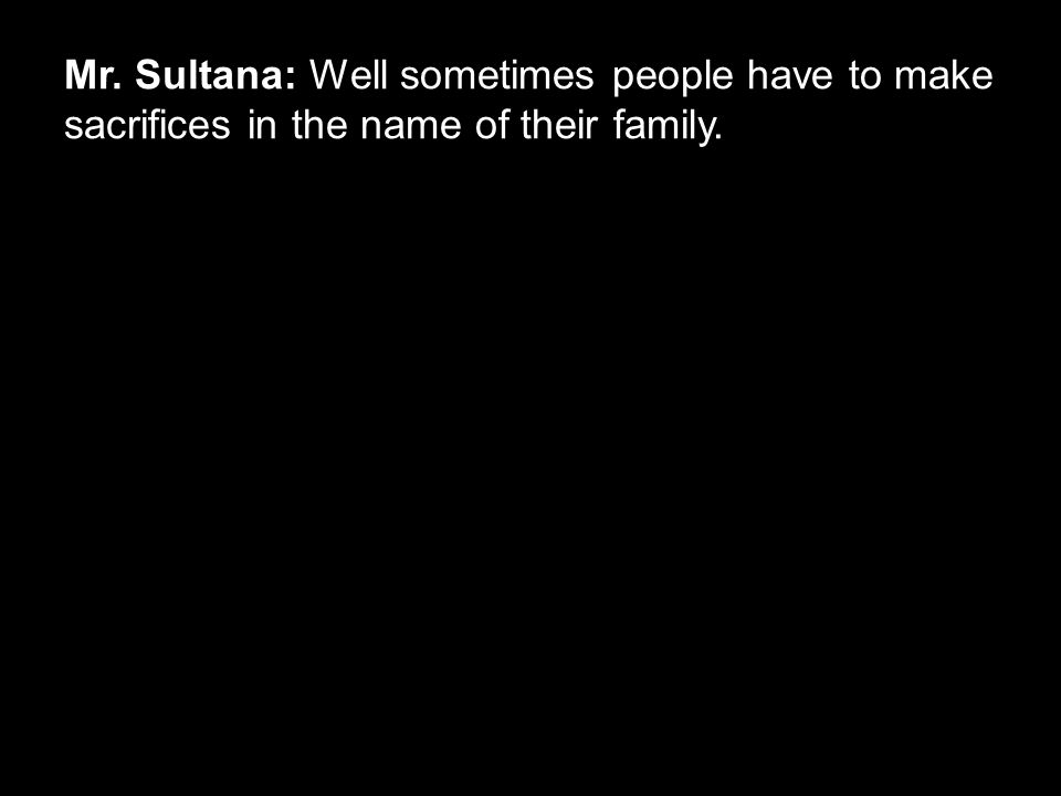 Mr. Sultana: Well sometimes people have to make sacrifices in the name of their family.