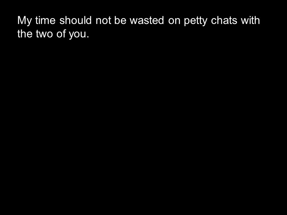 My time should not be wasted on petty chats with the two of you.