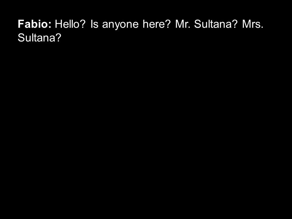 Fabio: Hello? Is anyone here? Mr. Sultana? Mrs. Sultana?