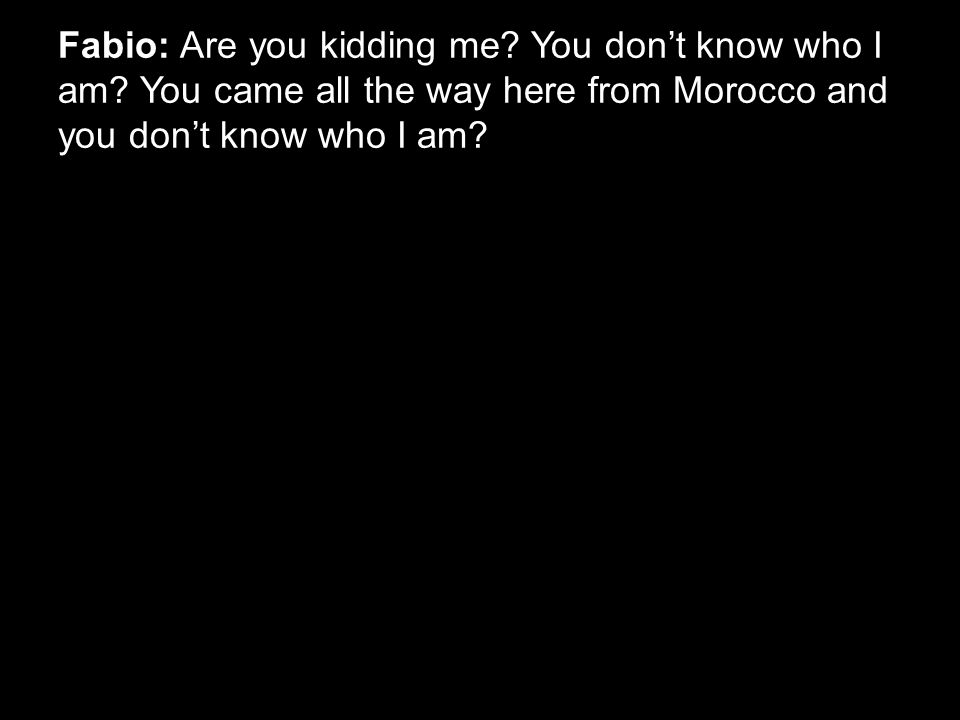 Fabio: Are you kidding me? You don't know who I am? You came all the way here from Morocco and you don't know who I am?