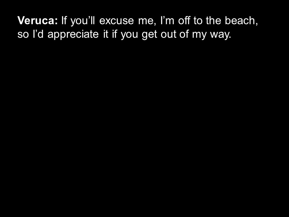 Veruca: If you'll excuse me, I'm off to the beach, so I'd appreciate it if you get out of my way.