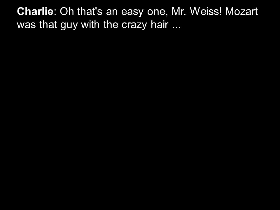 Charlie: Oh that s an easy one, Mr. Weiss! Mozart was that guy with the crazy hair...