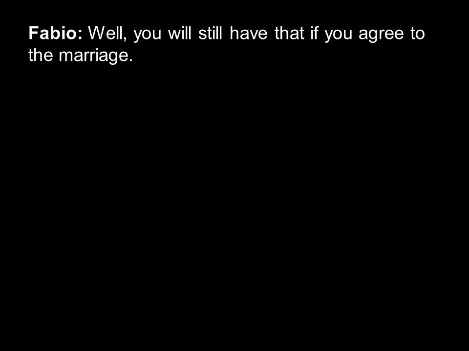 Fabio: Well, you will still have that if you agree to the marriage.