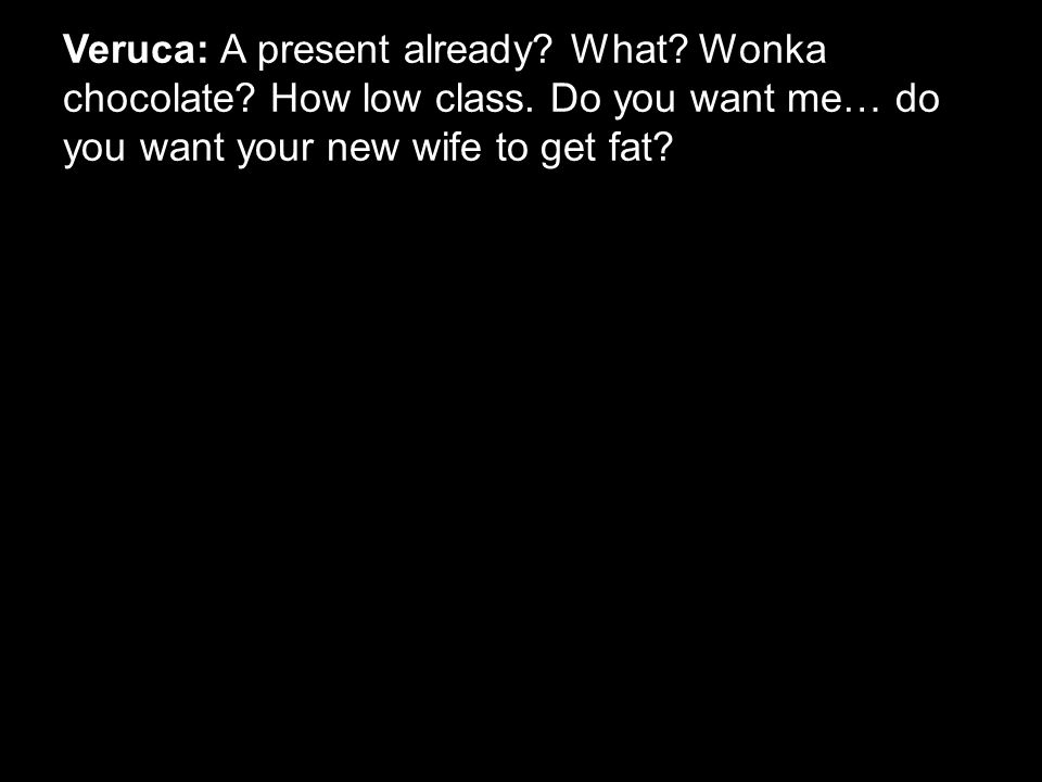 Veruca: A present already. What. Wonka chocolate.
