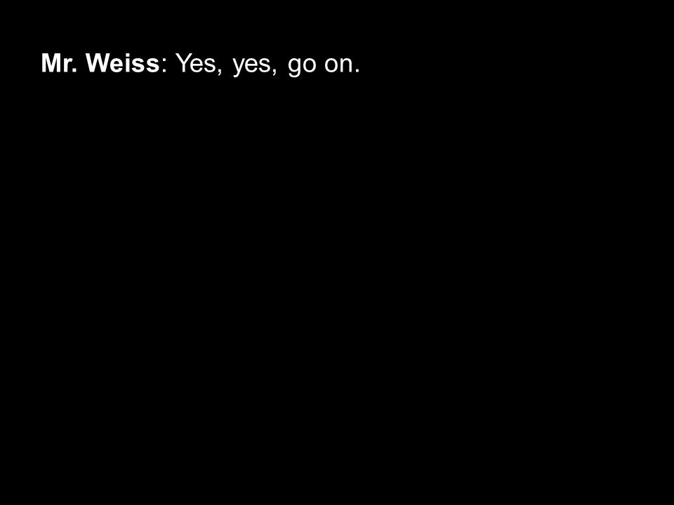 Mr. Weiss: Yes, yes, go on.