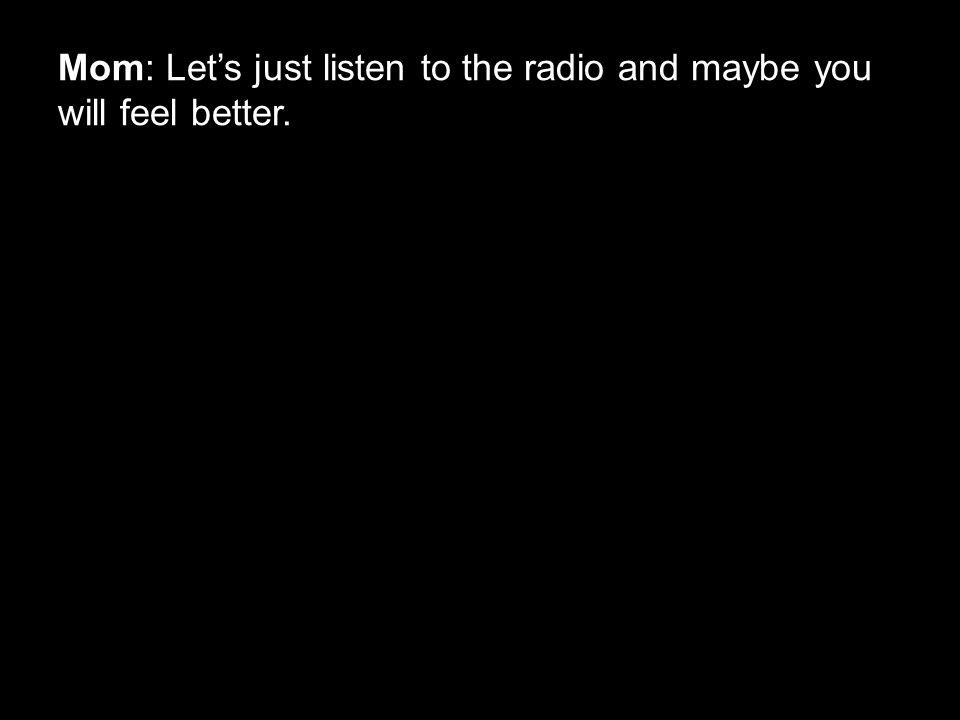 Mom: Let's just listen to the radio and maybe you will feel better.