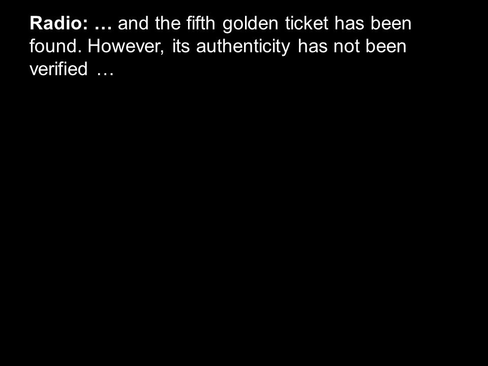 Radio: … and the fifth golden ticket has been found. However, its authenticity has not been verified …