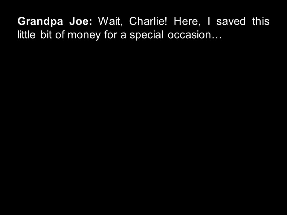 Grandpa Joe: Wait, Charlie! Here, I saved this little bit of money for a special occasion…