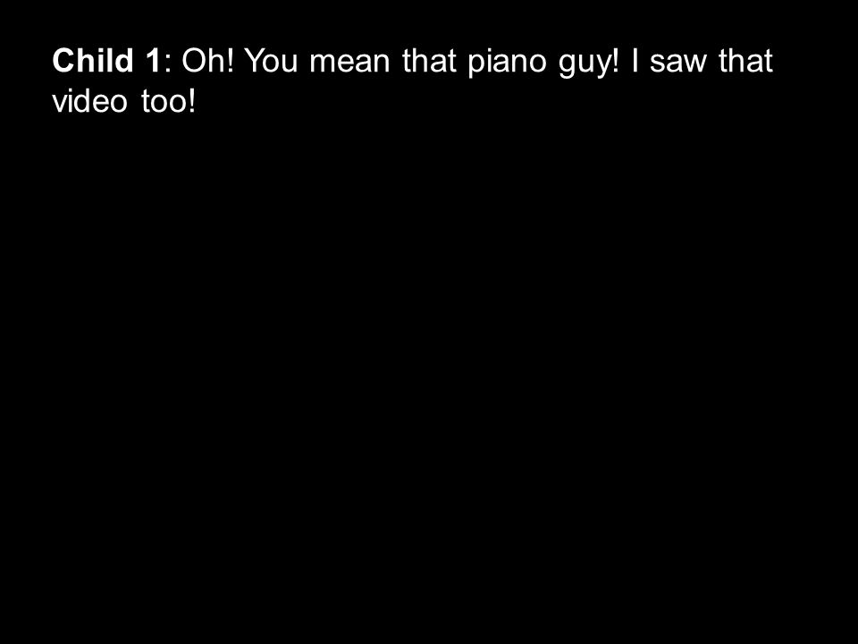 Child 1: Oh! You mean that piano guy! I saw that video too!