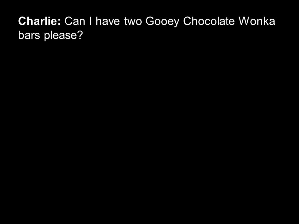 Charlie: Can I have two Gooey Chocolate Wonka bars please?