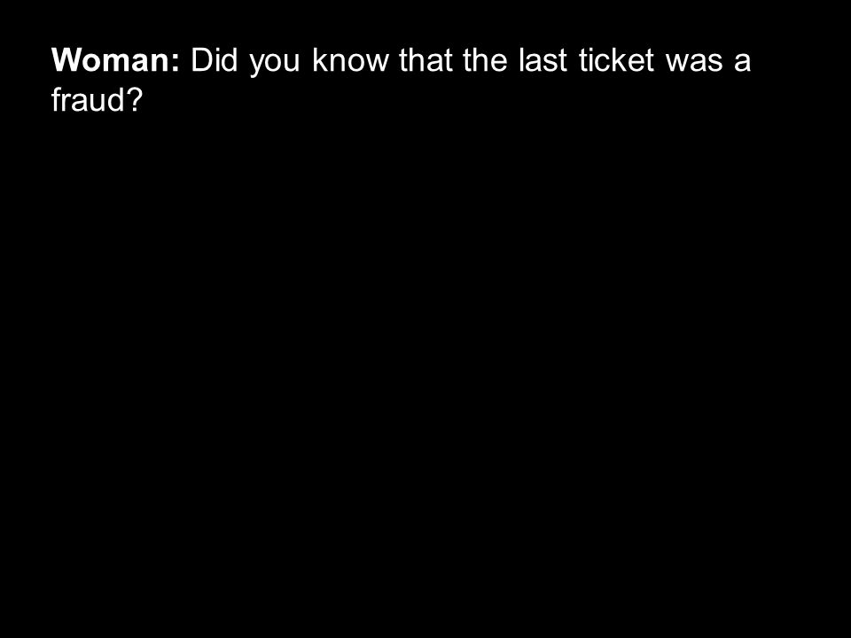 Woman: Did you know that the last ticket was a fraud