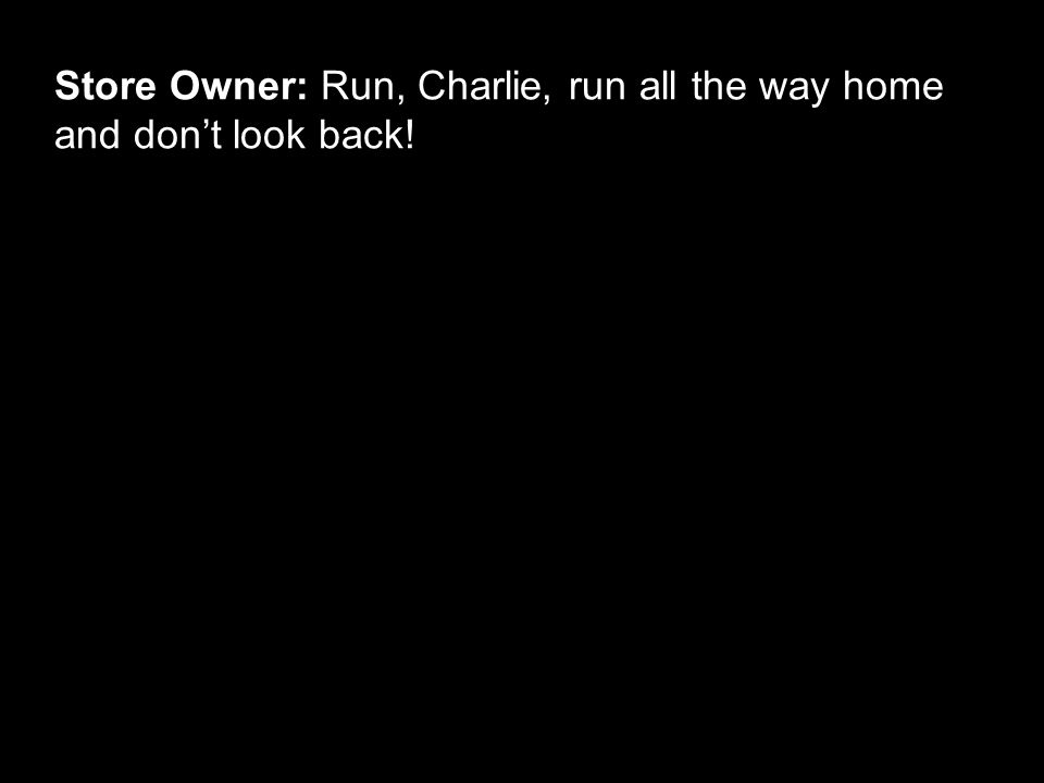 Store Owner: Run, Charlie, run all the way home and don't look back!
