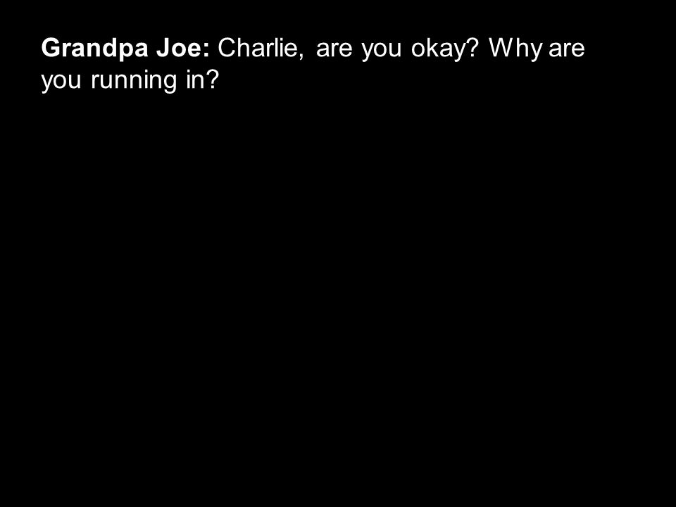 Grandpa Joe: Charlie, are you okay? Why are you running in?