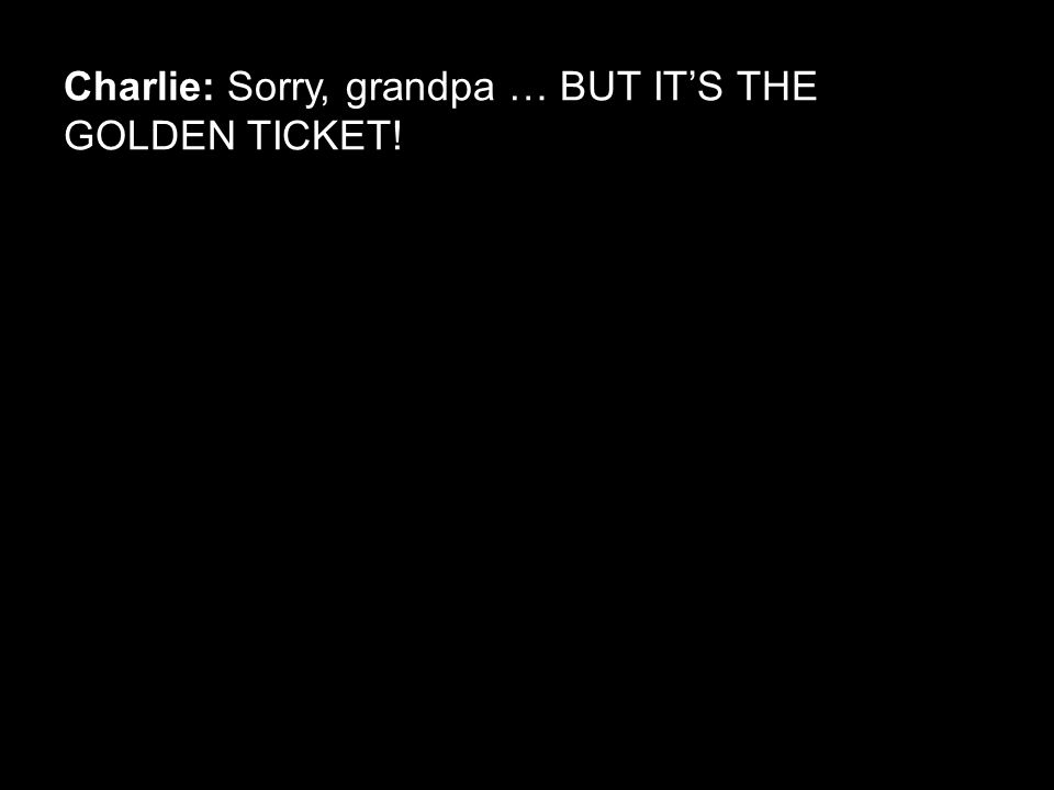 Charlie: Sorry, grandpa … BUT IT'S THE GOLDEN TICKET!