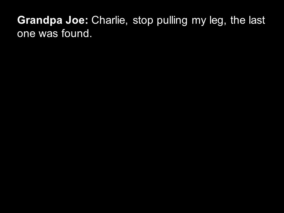 Grandpa Joe: Charlie, stop pulling my leg, the last one was found.