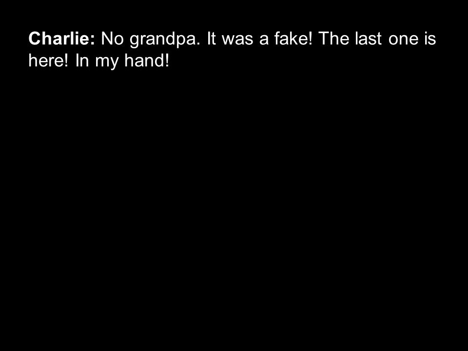 Charlie: No grandpa. It was a fake! The last one is here! In my hand!