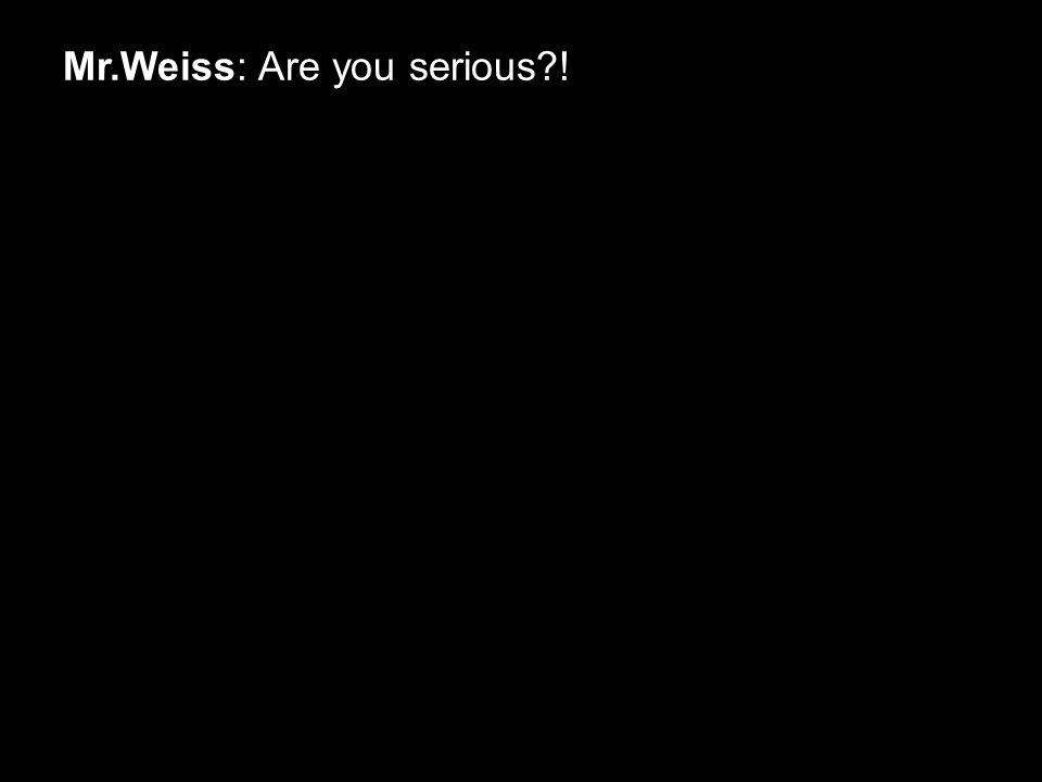 Mr.Weiss: Are you serious !