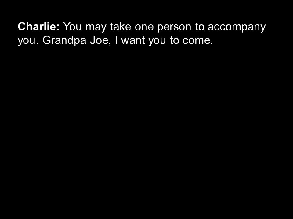 Charlie: You may take one person to accompany you. Grandpa Joe, I want you to come.