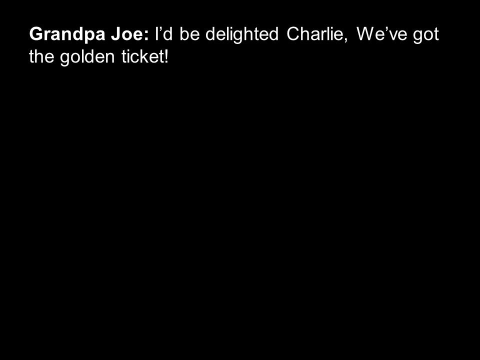 Grandpa Joe: I'd be delighted Charlie, We've got the golden ticket!