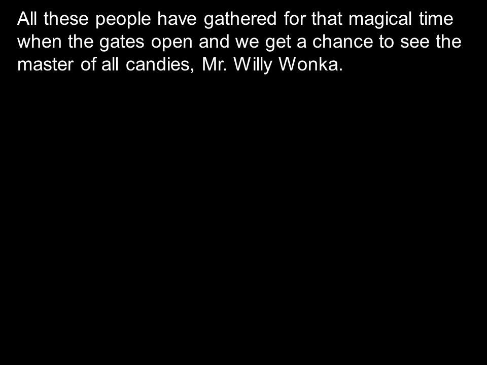 All these people have gathered for that magical time when the gates open and we get a chance to see the master of all candies, Mr. Willy Wonka.