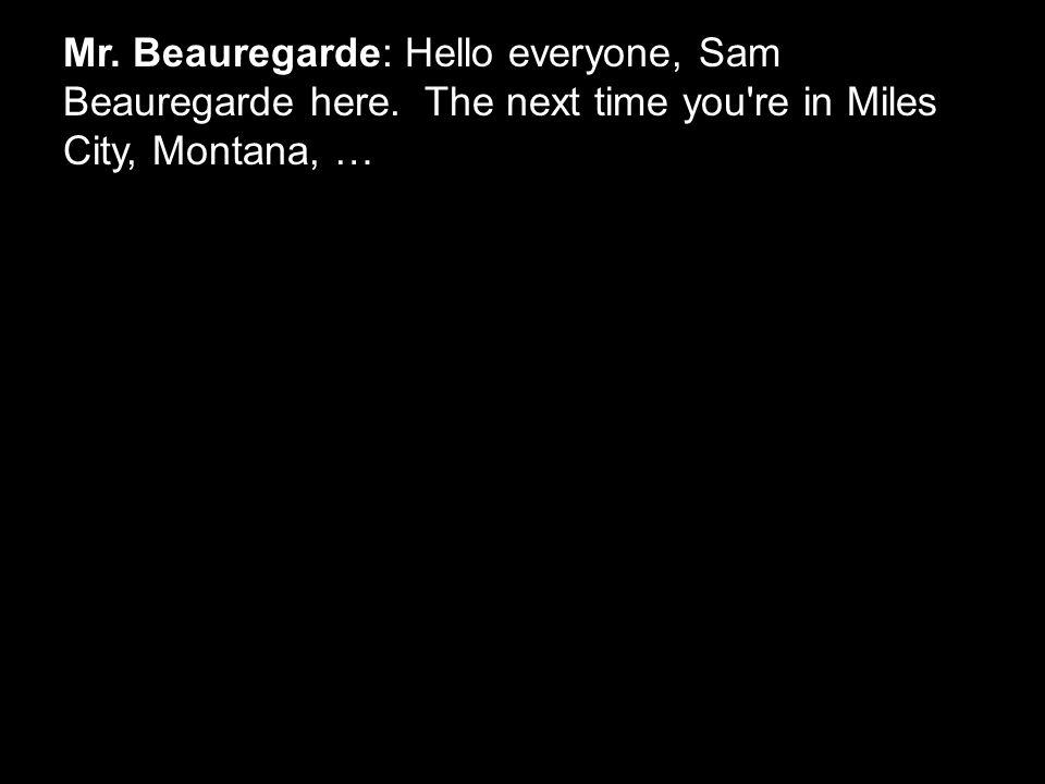Mr. Beauregarde: Hello everyone, Sam Beauregarde here. The next time you're in Miles City, Montana, …