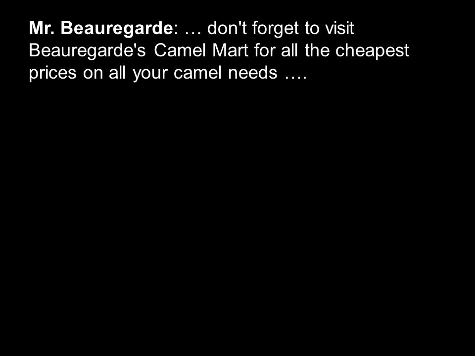 Mr. Beauregarde: … don't forget to visit Beauregarde's Camel Mart for all the cheapest prices on all your camel needs ….