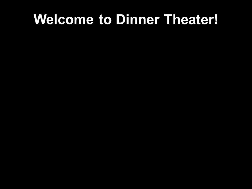 Welcome to Dinner Theater!