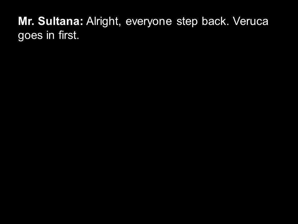 Mr. Sultana: Alright, everyone step back. Veruca goes in first.