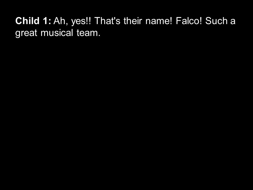 Child 1: Ah, yes!! That s their name! Falco! Such a great musical team.