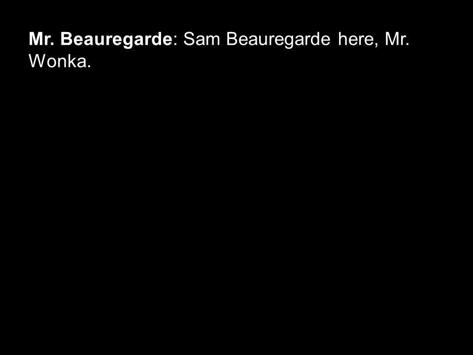 Mr. Beauregarde: Sam Beauregarde here, Mr. Wonka.