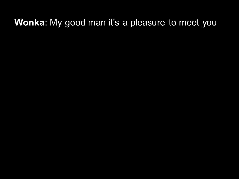 Wonka: My good man it's a pleasure to meet you